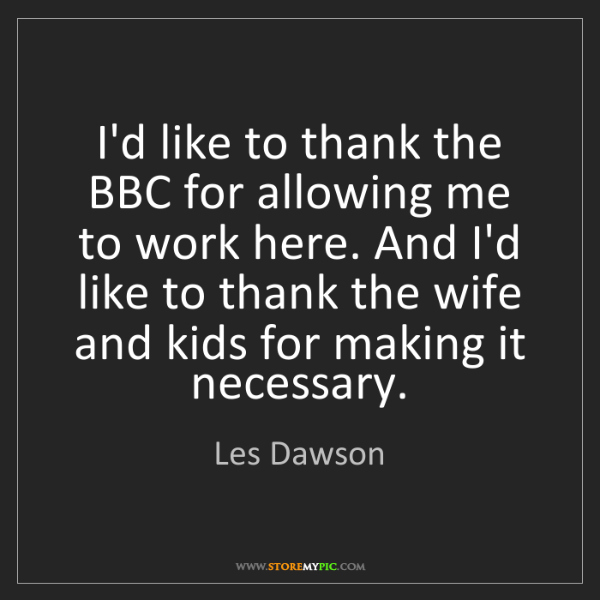 Les Dawson: I'd like to thank the BBC for allowing me to work here....