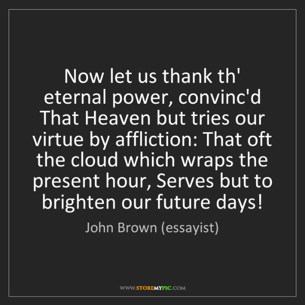 John Brown (essayist): Now let us thank th' eternal power, convinc'd That Heaven...