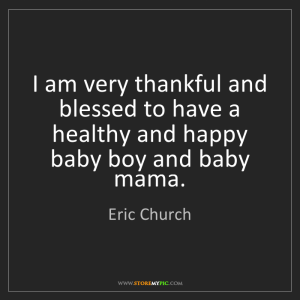 Eric Church: I am very thankful and blessed to have a healthy and...