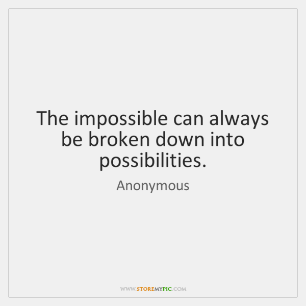 The impossible can always be broken down into possibilities.