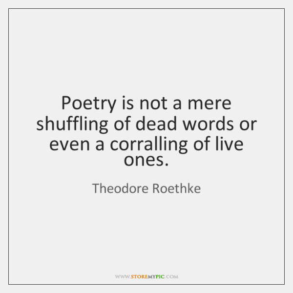 Poetry is not a mere shuffling of dead words or even a ...