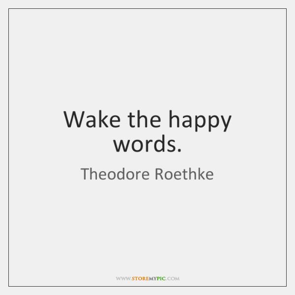 Wake the happy words.