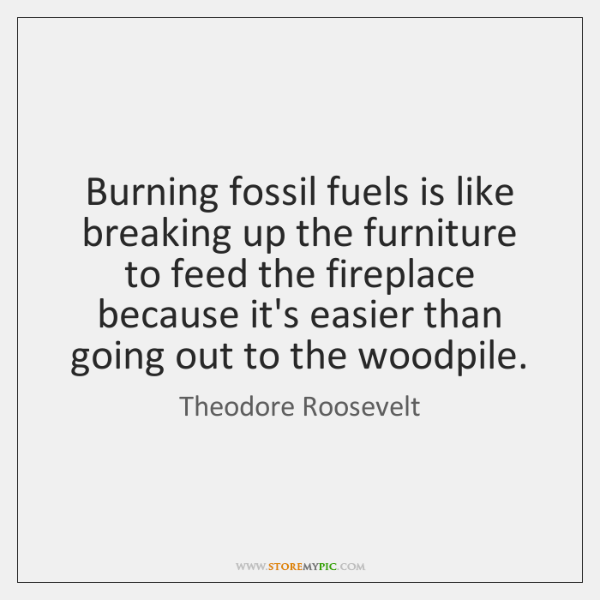 Burning fossil fuels is like breaking up the furniture to feed the ...