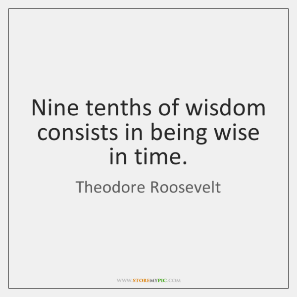 Nine tenths of wisdom consists in being wise in time.