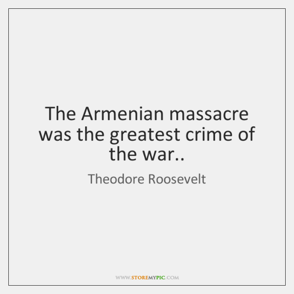 The Armenian massacre was the greatest crime of the war..