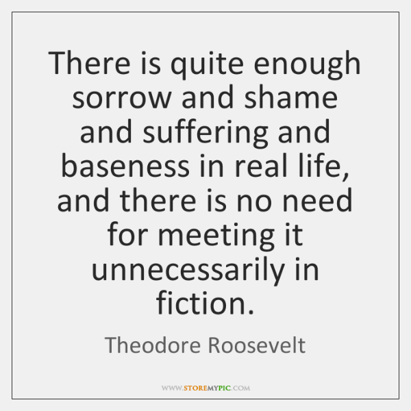 There is quite enough sorrow and shame and suffering and baseness in ...