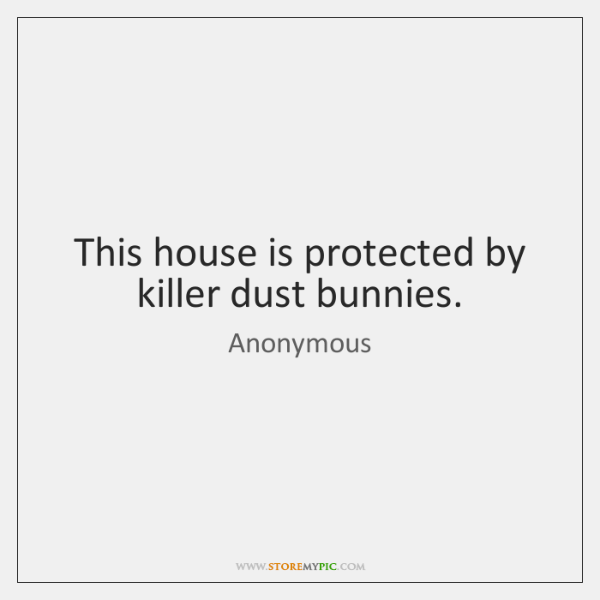 This house is protected by killer dust bunnies.