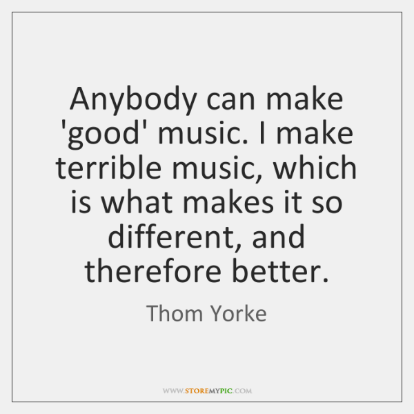 Anybody can make 'good' music. I make terrible music, which is what ...