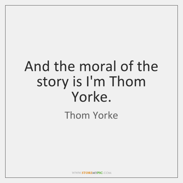 And the moral of the story is I'm Thom Yorke.