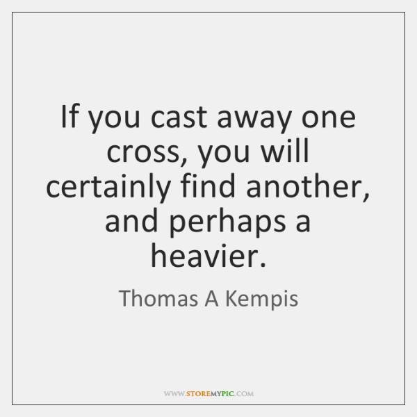 If you cast away one cross, you will certainly find another, and ...