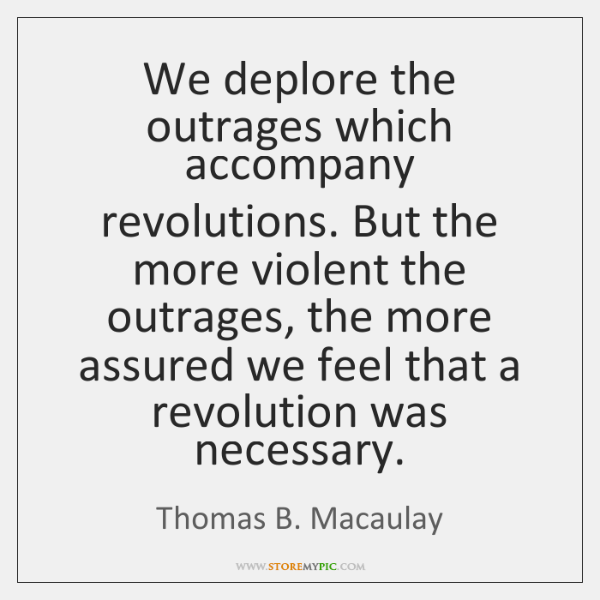 We deplore the outrages which accompany revolutions. But the more violent the ...