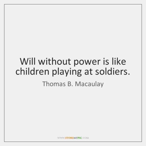 Will without power is like children playing at soldiers.