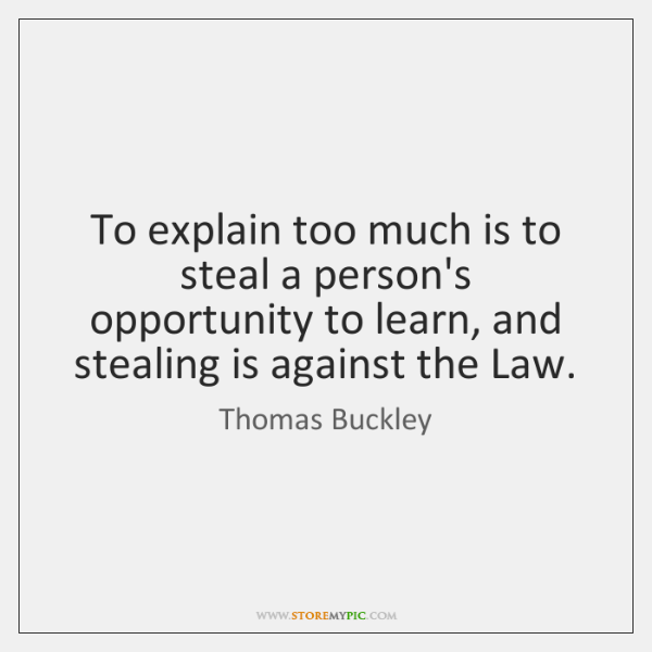 To explain too much is to steal a person's opportunity to learn, ...