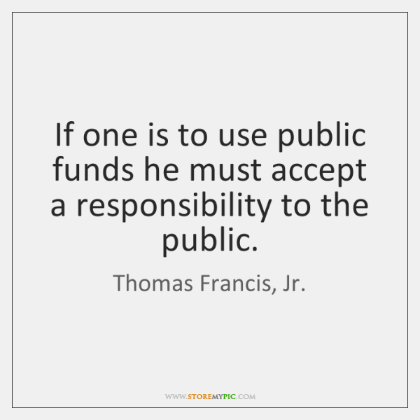 If one is to use public funds he must accept a responsibility ...