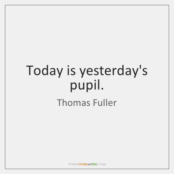 Today is yesterday's pupil.