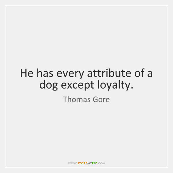 He has every attribute of a dog except loyalty.
