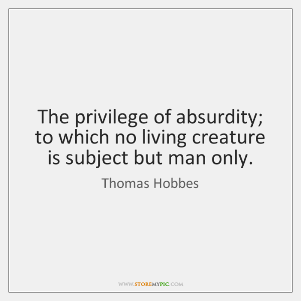 The privilege of absurdity; to which no living creature is subject but ...