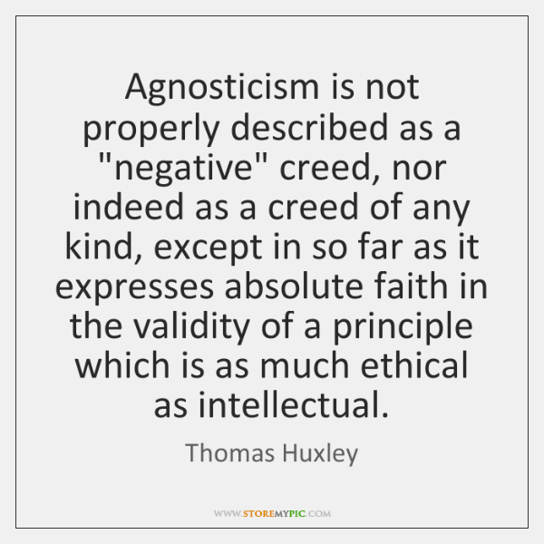 "Agnosticism is not properly described as a ""negative"" creed, nor indeed as ..."