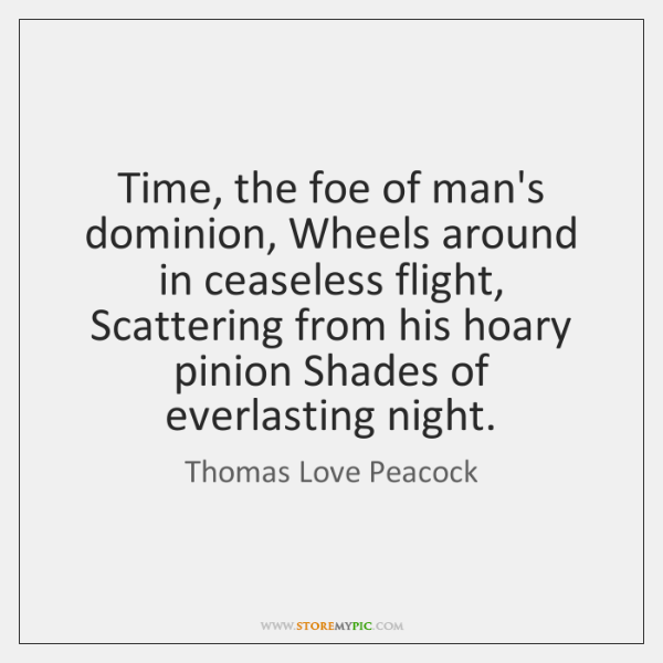 Time, the foe of man's dominion, Wheels around in ceaseless flight, Scattering ...