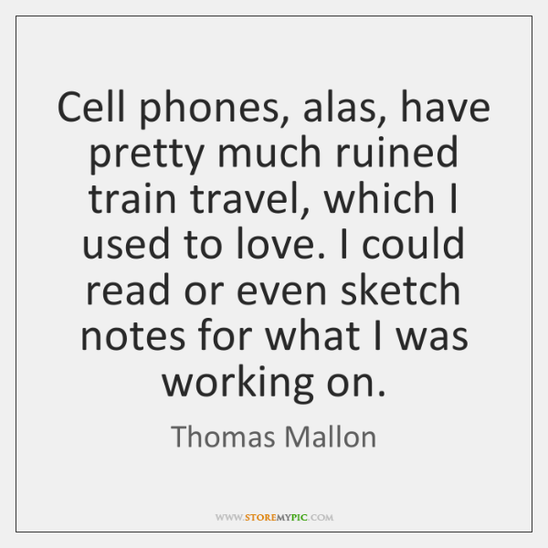 Cell phones, alas, have pretty much ruined train travel, which I used ...