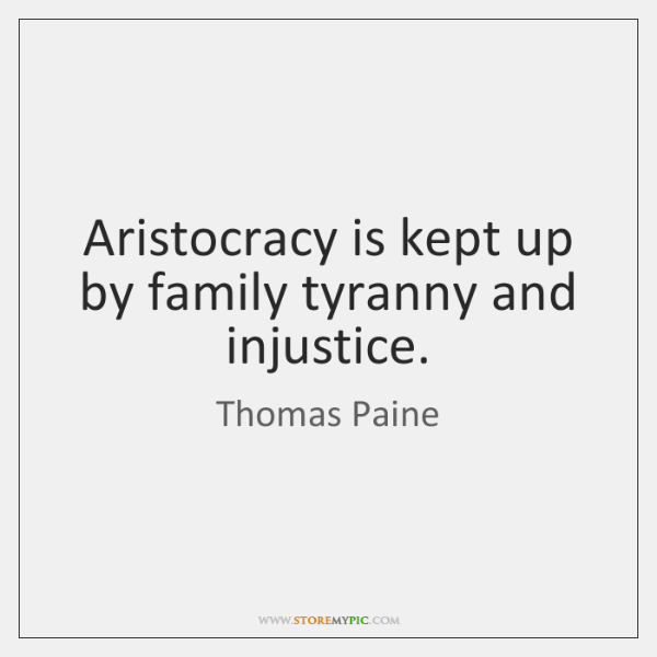 Aristocracy is kept up by family tyranny and injustice.
