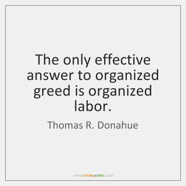 The only effective answer to organized greed is organized labor.