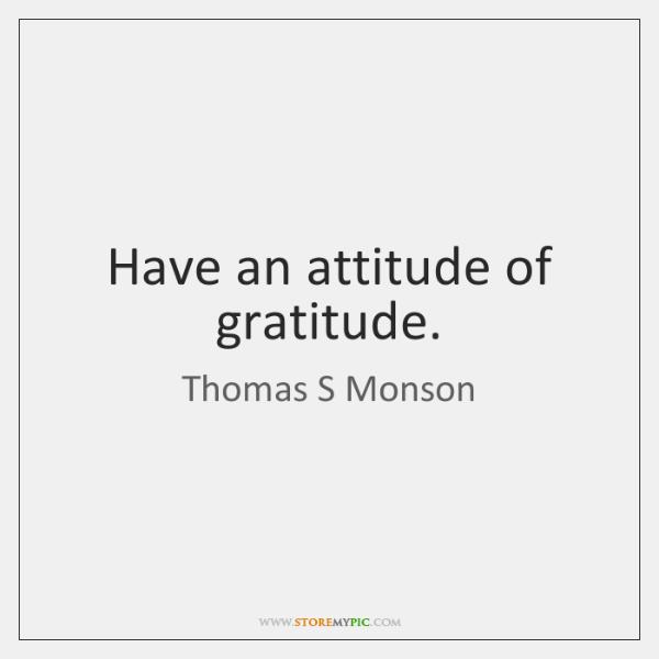 Have an attitude of gratitude.