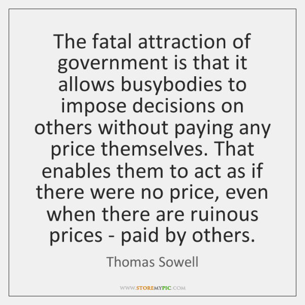 The fatal attraction of government is that it allows busybodies to impose ...