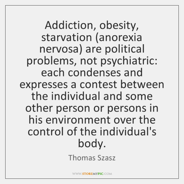 Addiction, obesity, starvation (anorexia nervosa) are political problems, not psychiatric: each cond
