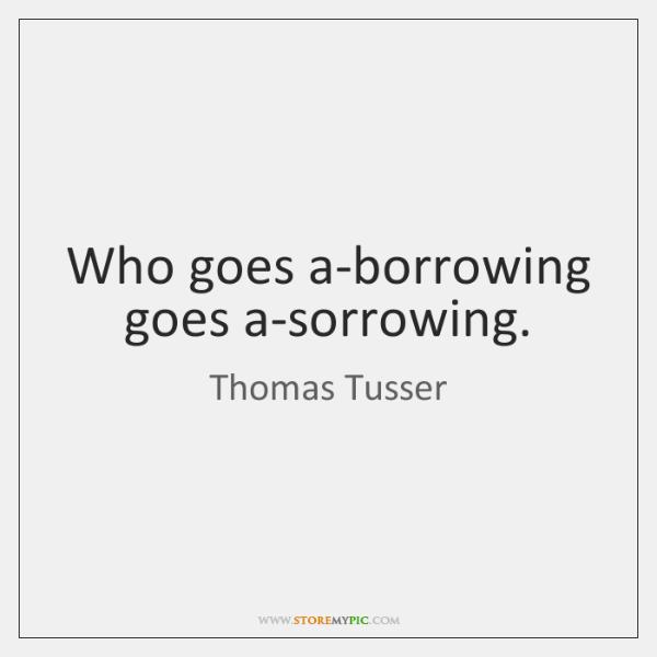 Who goes a-borrowing goes a-sorrowing.