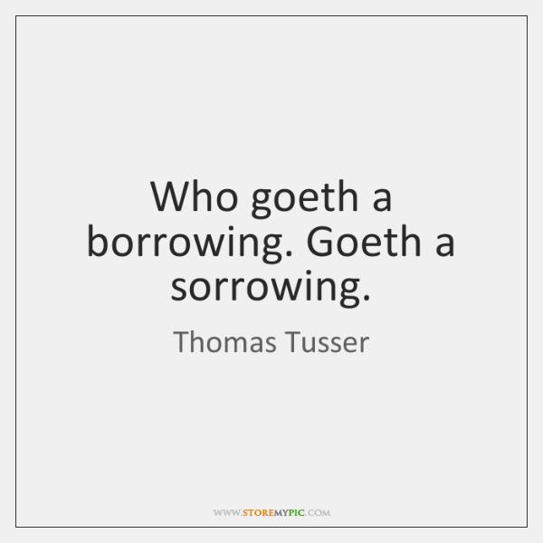 Who goeth a borrowing. Goeth a sorrowing.