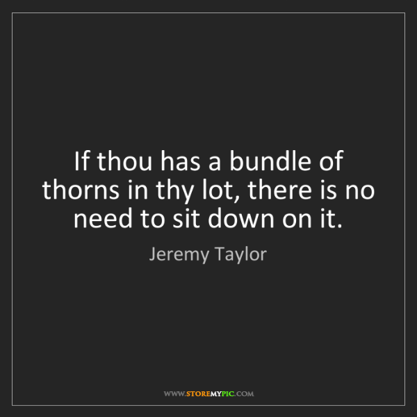 Jeremy Taylor: If thou has a bundle of thorns in thy lot, there is no...