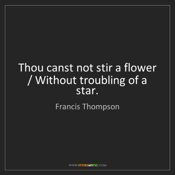 Francis Thompson: Thou canst not stir a flower / Without troubling of a...