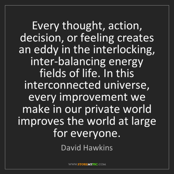 David Hawkins: Every thought, action, decision, or feeling creates an...