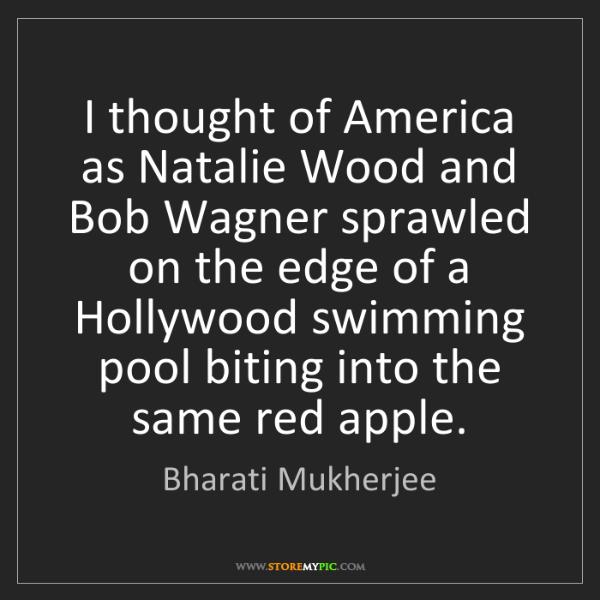 Bharati Mukherjee: I thought of America as Natalie Wood and Bob Wagner sprawled...