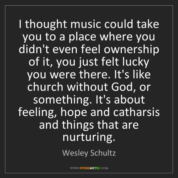 Wesley Schultz: I thought music could take you to a place where you didn't...