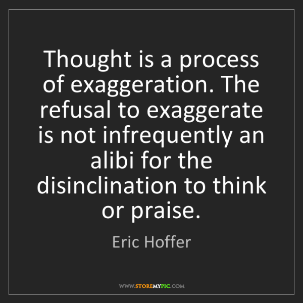 Eric Hoffer: Thought is a process of exaggeration. The refusal to...
