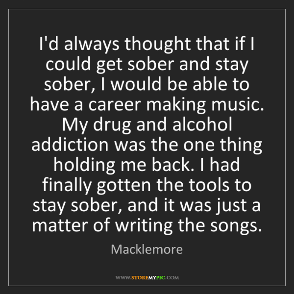 Macklemore: I'd always thought that if I could get sober and stay...