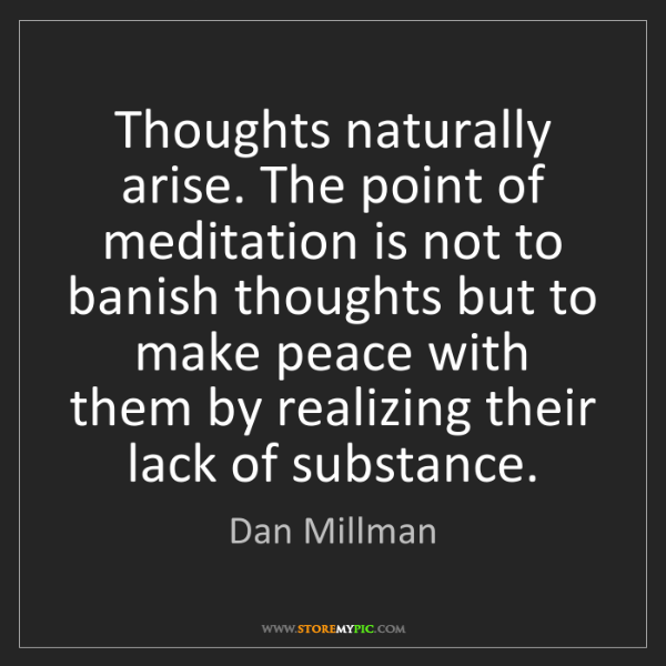 Dan Millman: Thoughts naturally arise. The point of meditation is...
