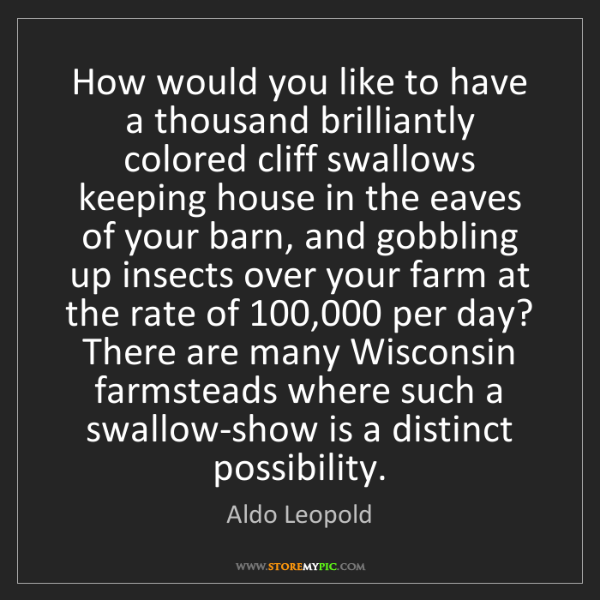 Aldo Leopold: How would you like to have a thousand brilliantly colored...
