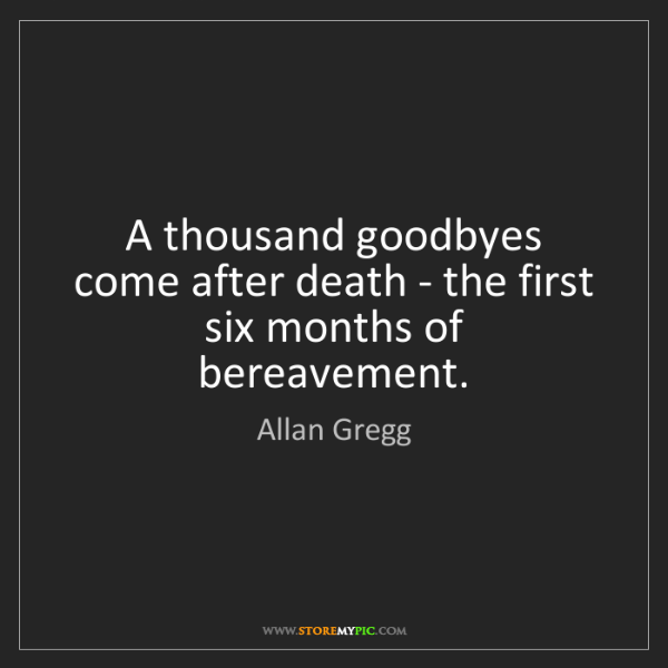 Allan Gregg: A thousand goodbyes come after death - the first six...