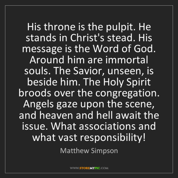 Matthew Simpson: His throne is the pulpit. He stands in Christ's stead....