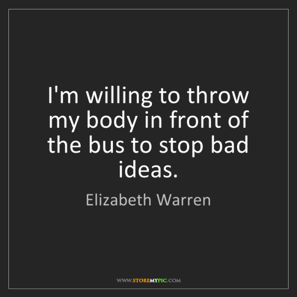 Elizabeth Warren: I'm willing to throw my body in front of the bus to stop...