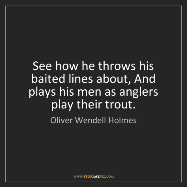 Oliver Wendell Holmes: See how he throws his baited lines about, And plays his...
