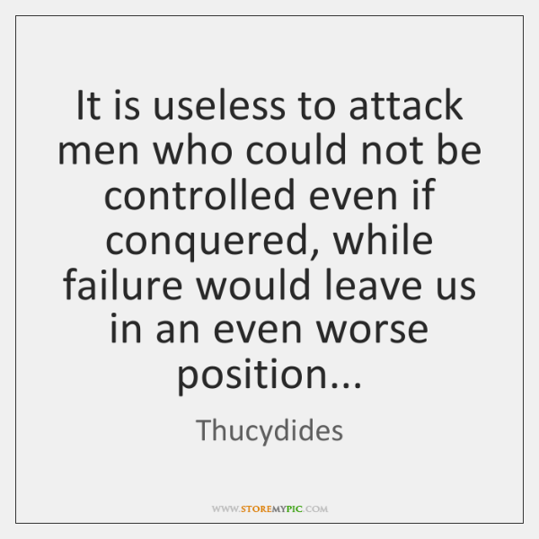 It is useless to attack men who could not be controlled even ...
