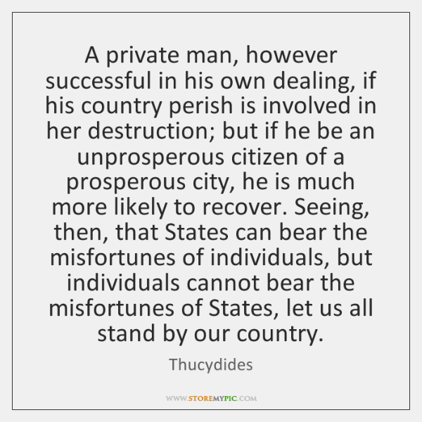 A private man, however successful in his own dealing, if his country ...