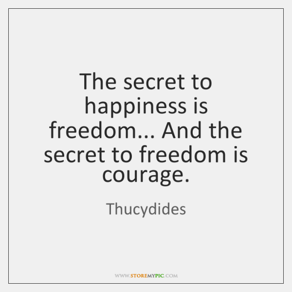 The secret to happiness is freedom... And the secret to freedom is ...