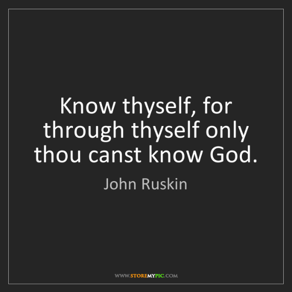 John Ruskin: Know thyself, for through thyself only thou canst know...