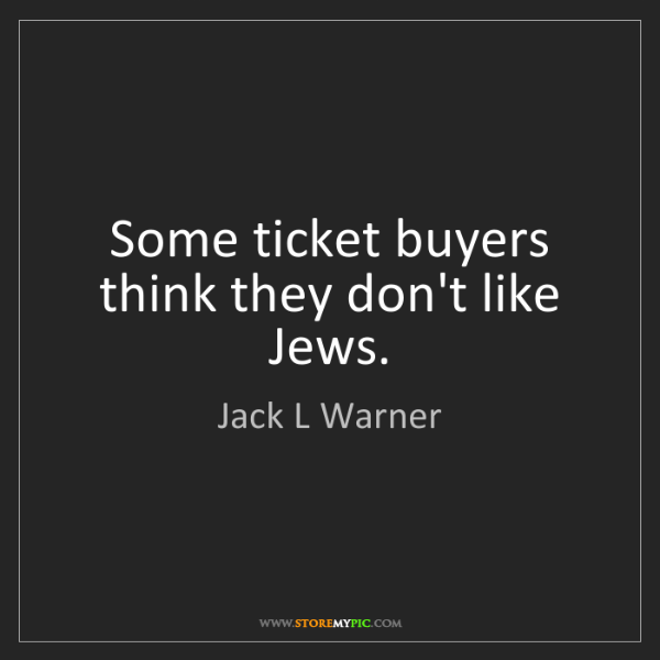 Jack L Warner: Some ticket buyers think they don't like Jews.