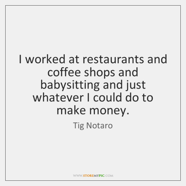 I worked at restaurants and coffee shops and babysitting and just whatever ...